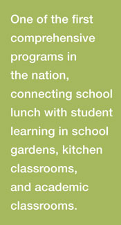 One of the first comprehensive programs in the nation: Connecting school lunch with student learning in school gardens, kitchen classrooms, and academic classrooms.